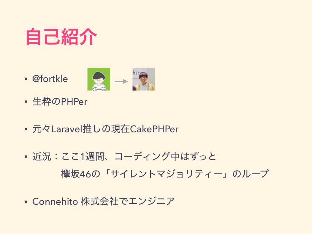 ࣗݾհ • @fortkle • ੜਮͷPHPer • ݩʑLaravelਪ͠ͷݱࡏCake...