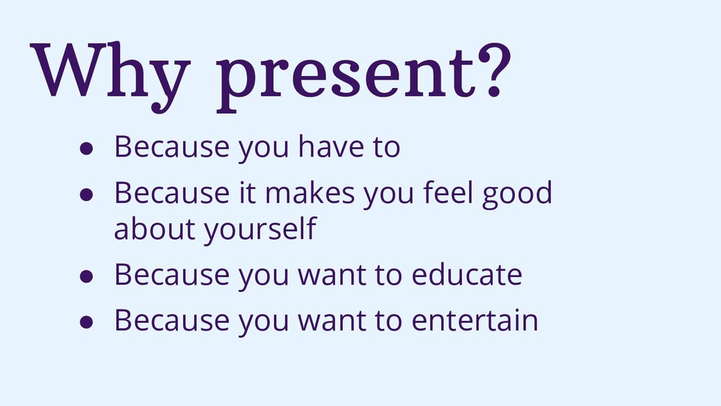 Why present? ● Because you have to ● Because it...
