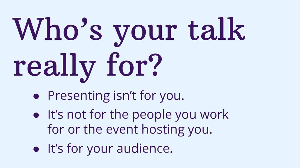 Who's your talk really for? ● Presenting isn't ...