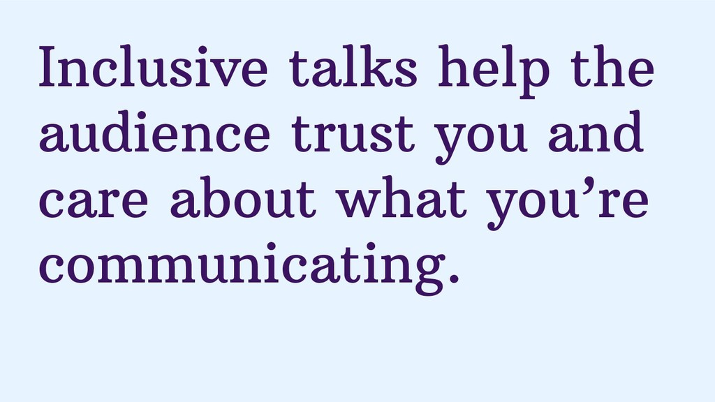Inclusive talks help the audience trust you and...