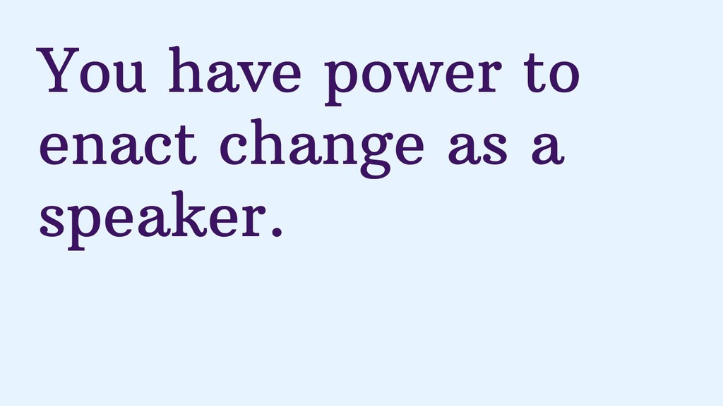 You have power to enact change as a speaker.