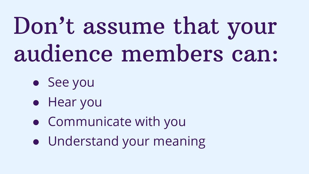 Don't assume that your audience members can: ● ...