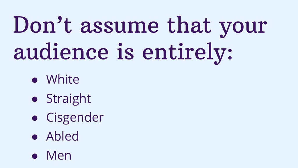 Don't assume that your audience is entirely: ● ...