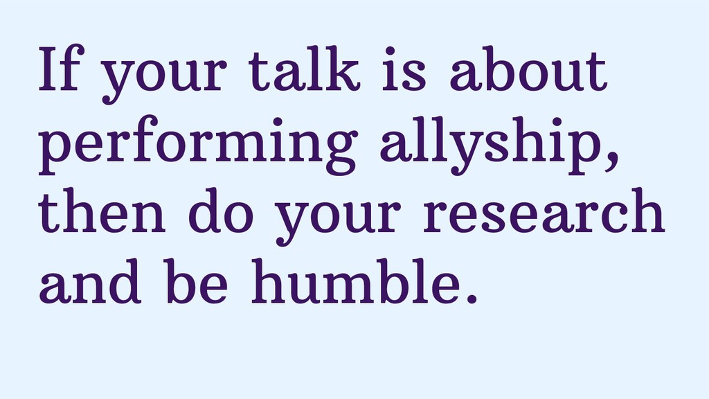 If your talk is about performing allyship, then...