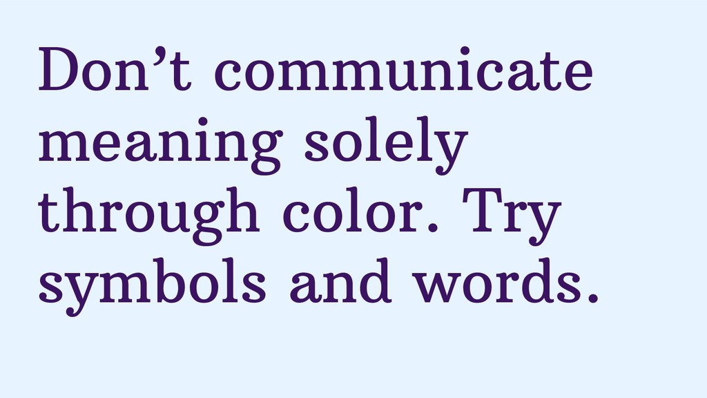 Don't communicate meaning solely through color....