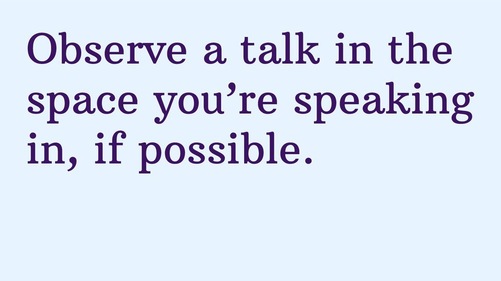 Observe a talk in the space you're speaking in,...