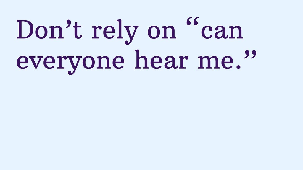 "Don't rely on ""can everyone hear me."""