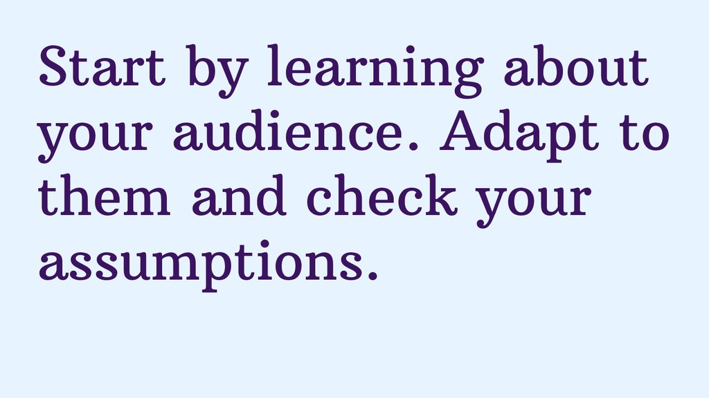 Start by learning about your audience. Adapt to...
