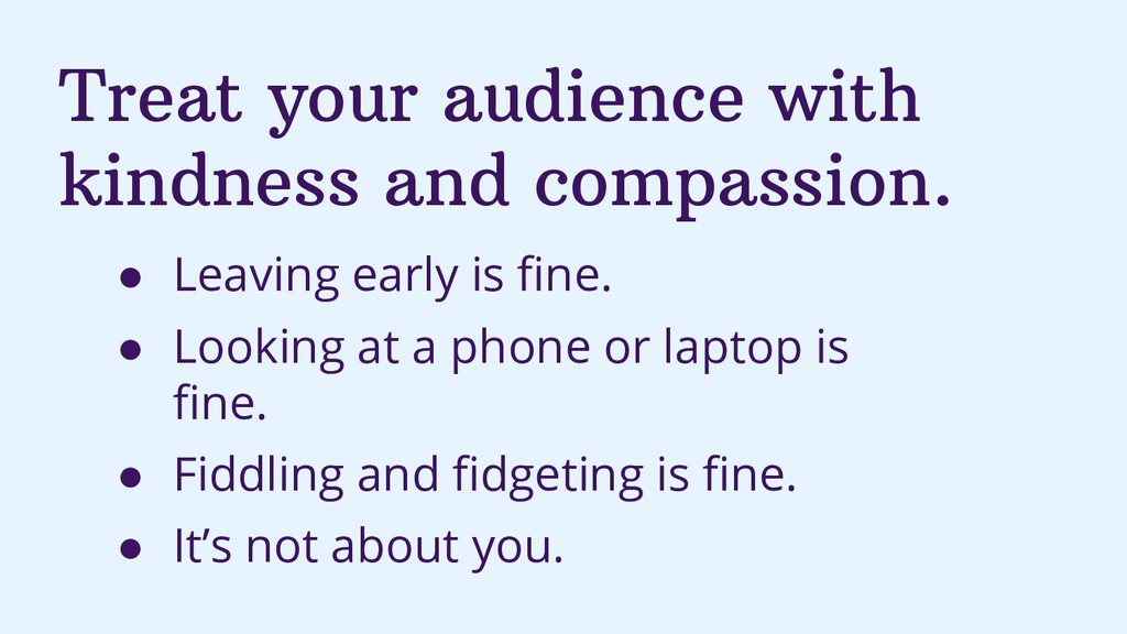 Treat your audience with kindness and compassio...