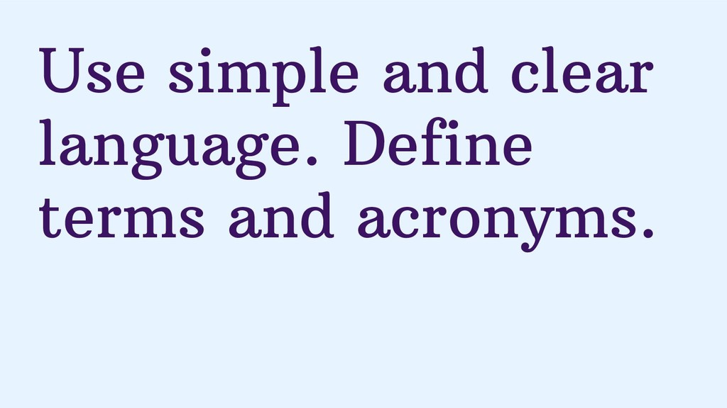 Use simple and clear language. Define terms and...