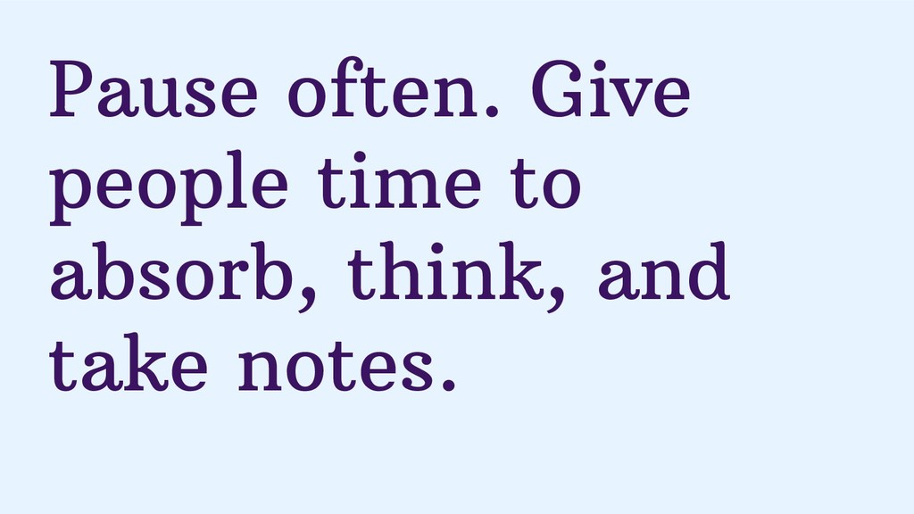 Pause often. Give people time to absorb, think,...