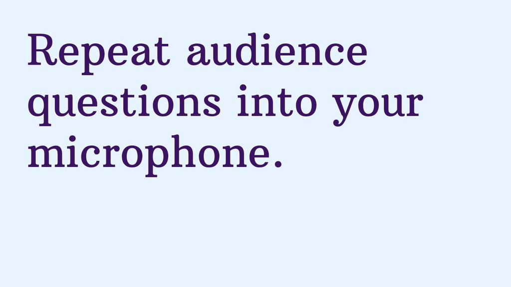 Repeat audience questions into your microphone.