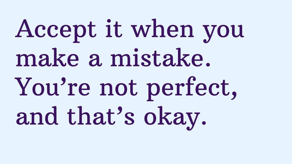 Accept it when you make a mistake. You're not p...