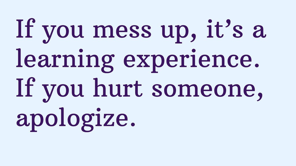 If you mess up, it's a learning experience. If ...