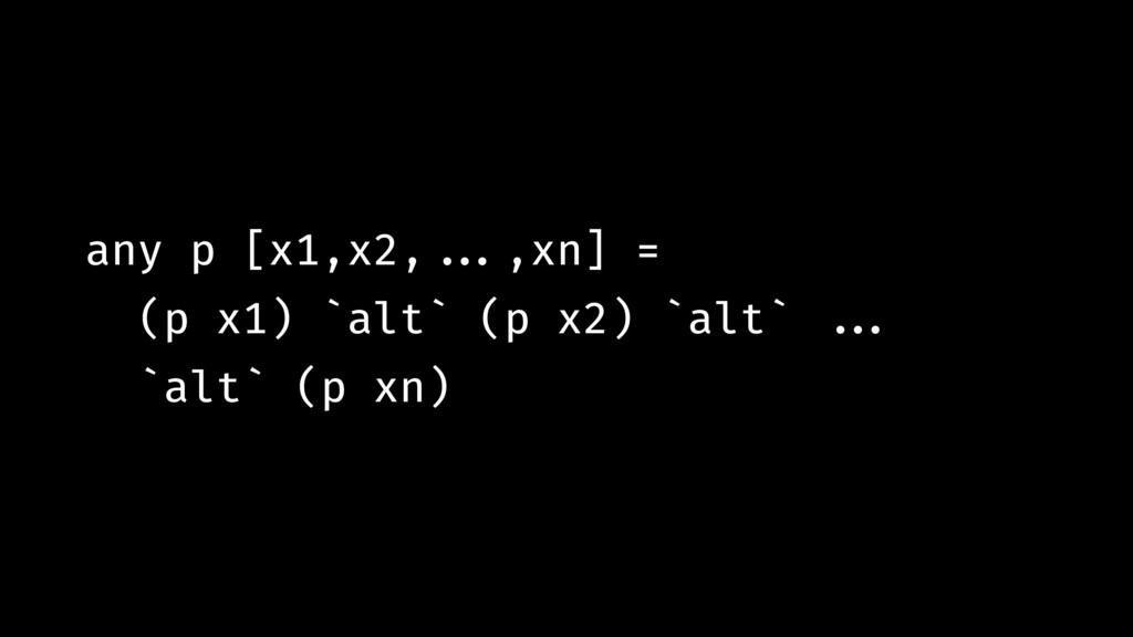 any p [x1,x2,!!...,xn] = (p x1) `alt` (p x2) `a...