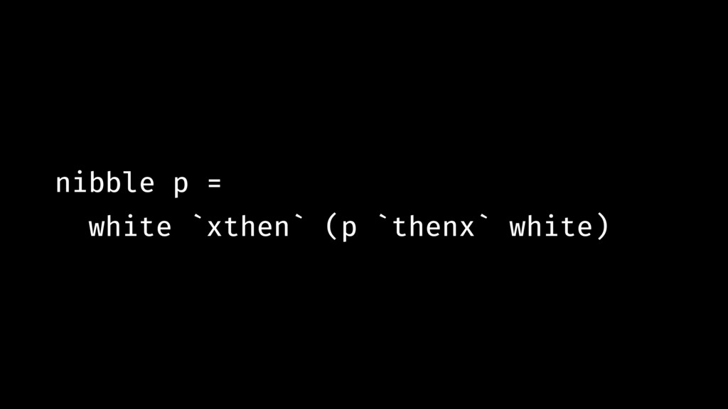 nibble p = white `xthen` (p `thenx` white)