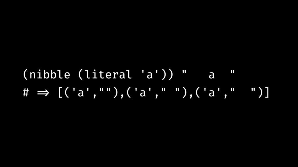 """(nibble (literal 'a')) """" a """" # !=> [('a',""""""""),('..."""