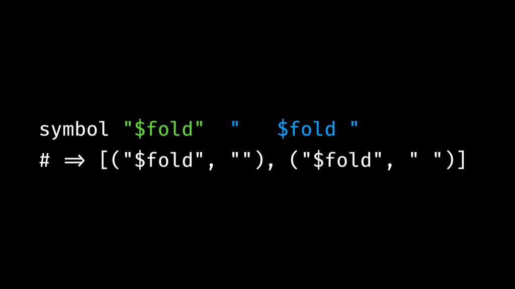 "symbol ""$fold"" "" $fold "" # !=> [(""$fold"", """"), ..."