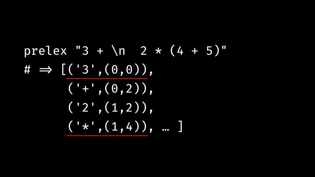 "prelex ""3 + \n 2 * (4 + 5)"" # !=> [('3',(0,0)),..."