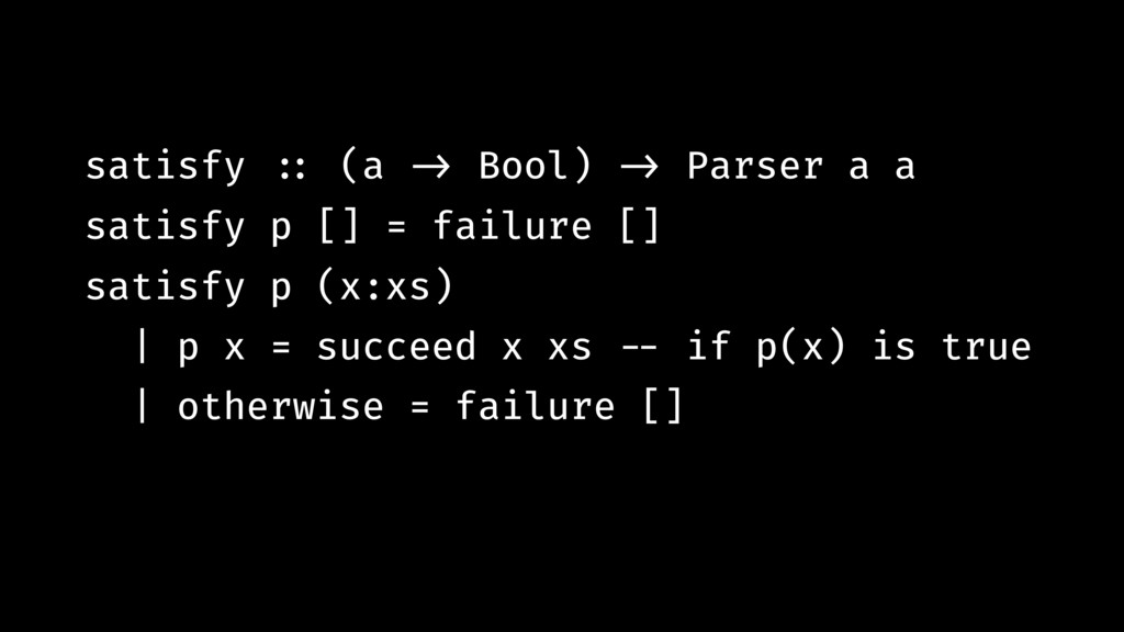 satisfy !:: (a !-> Bool) !-> Parser a a satisfy...