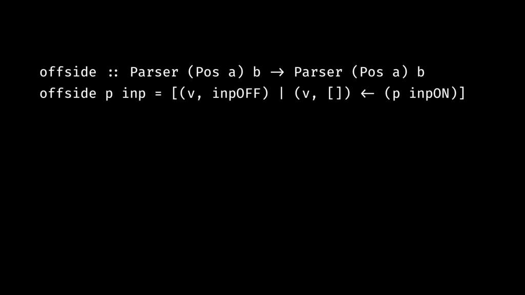 offside !:: Parser (Pos a) b !-> Parser (Pos a)...