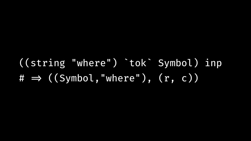 "((string ""where"") `tok` Symbol) inp # !=> ((Sym..."
