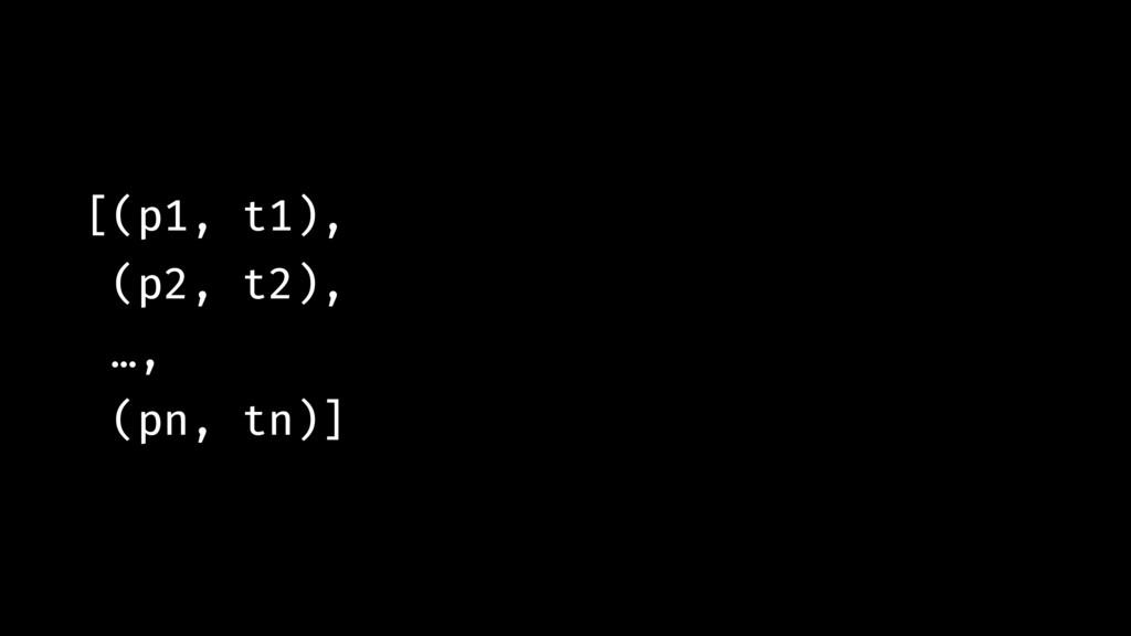 [(p1, t1), (p2, t2), …, (pn, tn)]