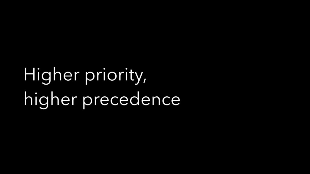 Higher priority, higher precedence