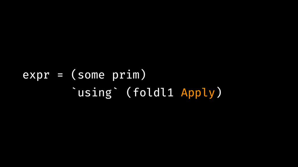 expr = (some prim) `using` (foldl1 Apply)