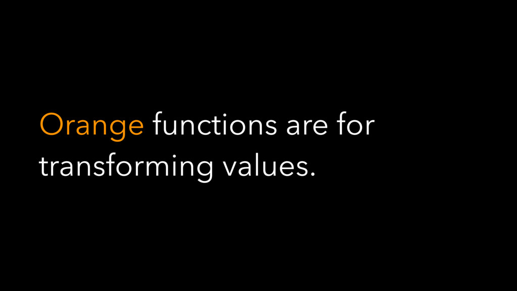 Orange functions are for transforming values.