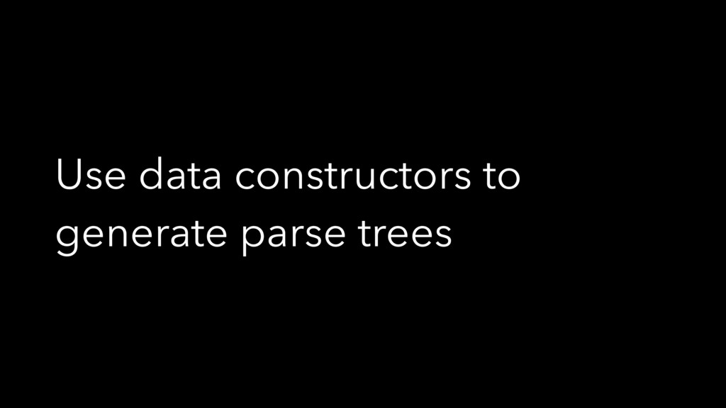 Use data constructors to generate parse trees