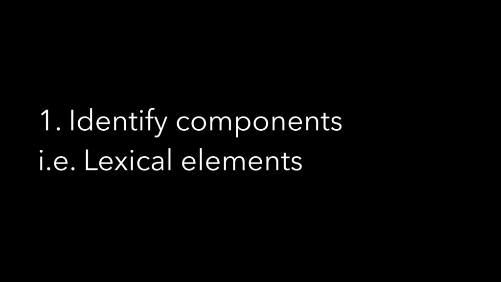 1. Identify components i.e. Lexical elements