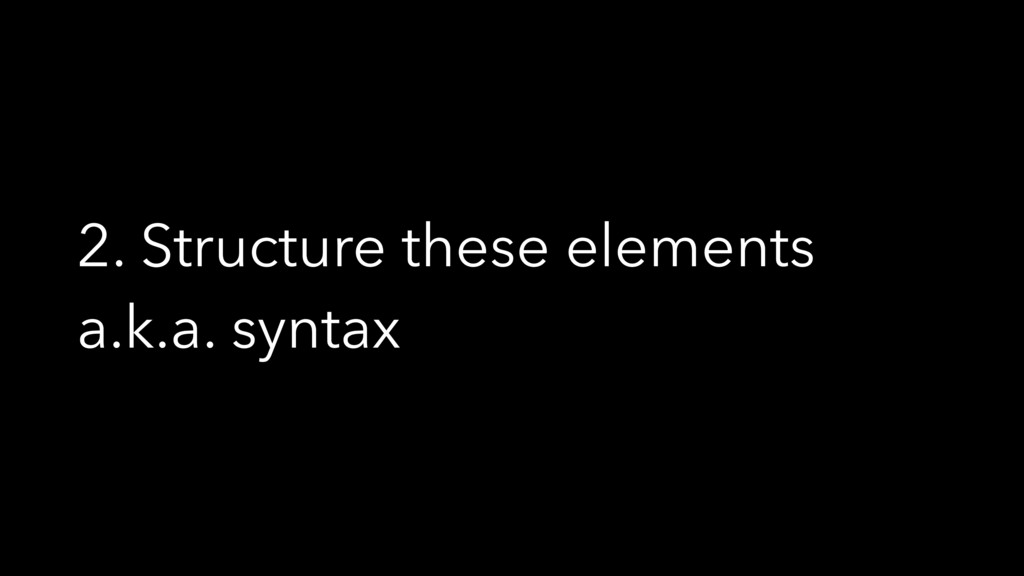 2. Structure these elements a.k.a. syntax