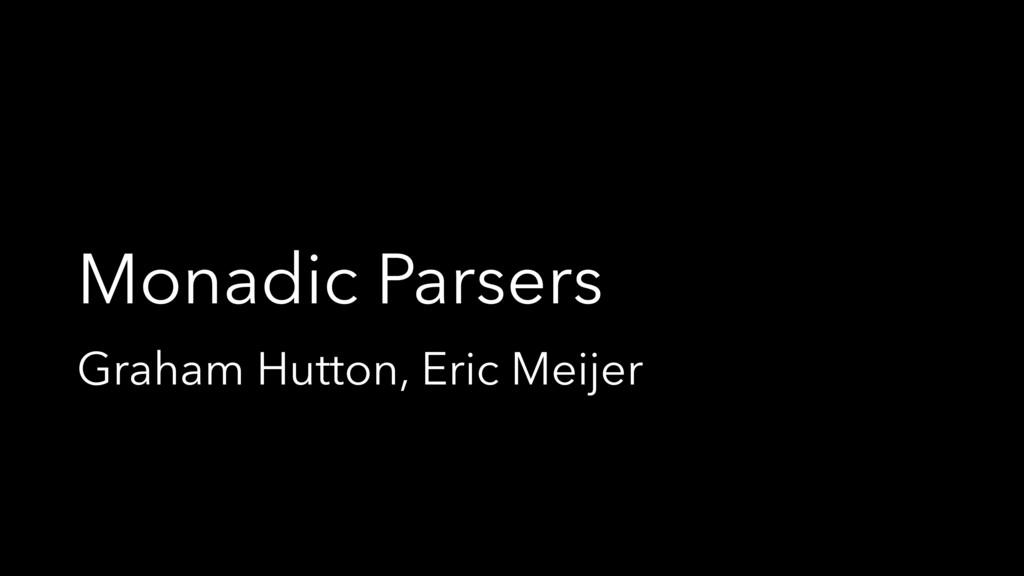 Monadic Parsers Graham Hutton, Eric Meijer