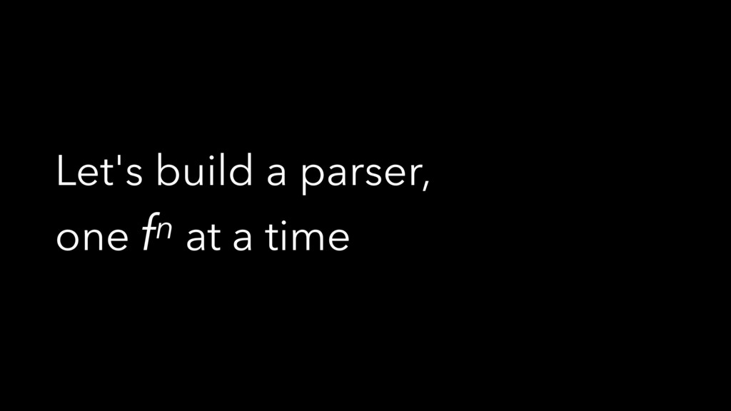 Let's build a parser, one fn at a time