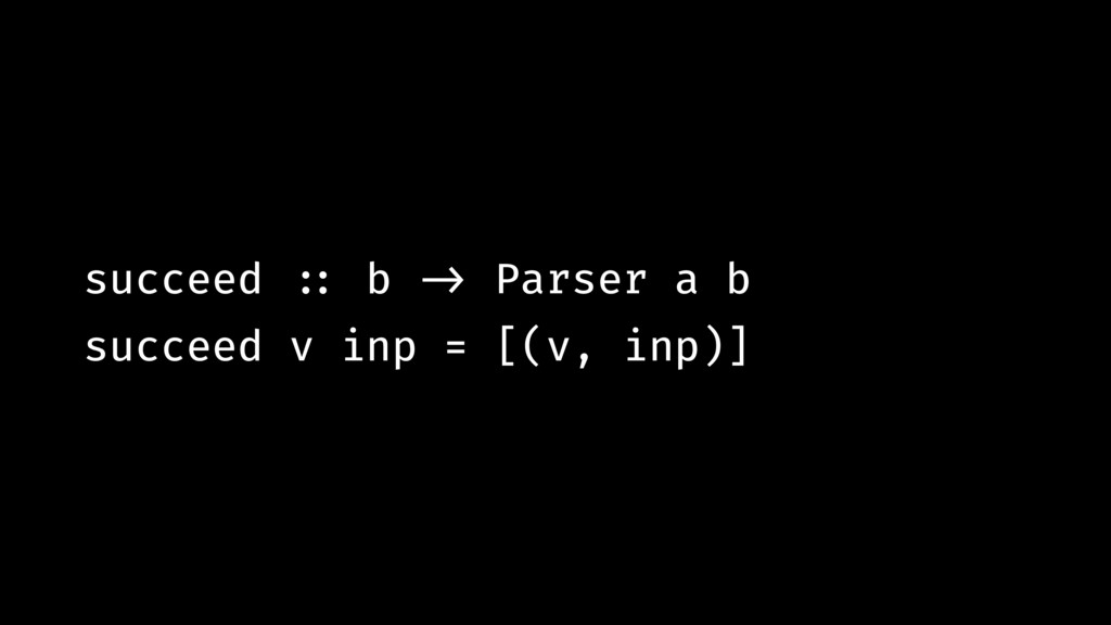 succeed !:: b !-> Parser a b succeed v inp = [(...