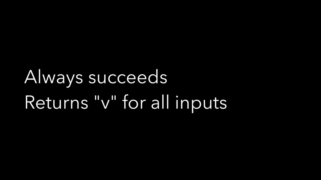 "Always succeeds Returns ""v"" for all inputs"