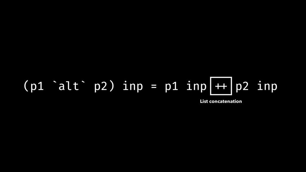 (p1 `alt` p2) inp = p1 inp !++ p2 inp List conc...