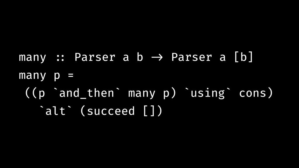 many !:: Parser a b !-> Parser a [b] many p = (...