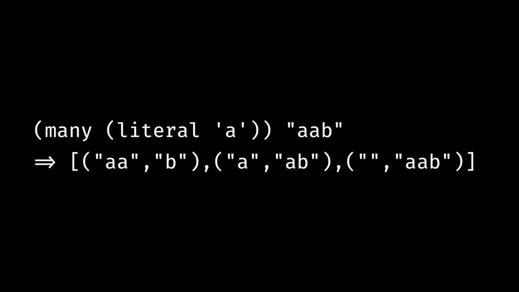 "(many (literal 'a')) ""aab"" !=> [(""aa"",""b""),(""a""..."