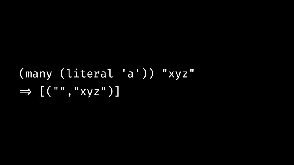 """(many (literal 'a')) """"xyz"""" !=> [("""""""",""""xyz"""")]"""