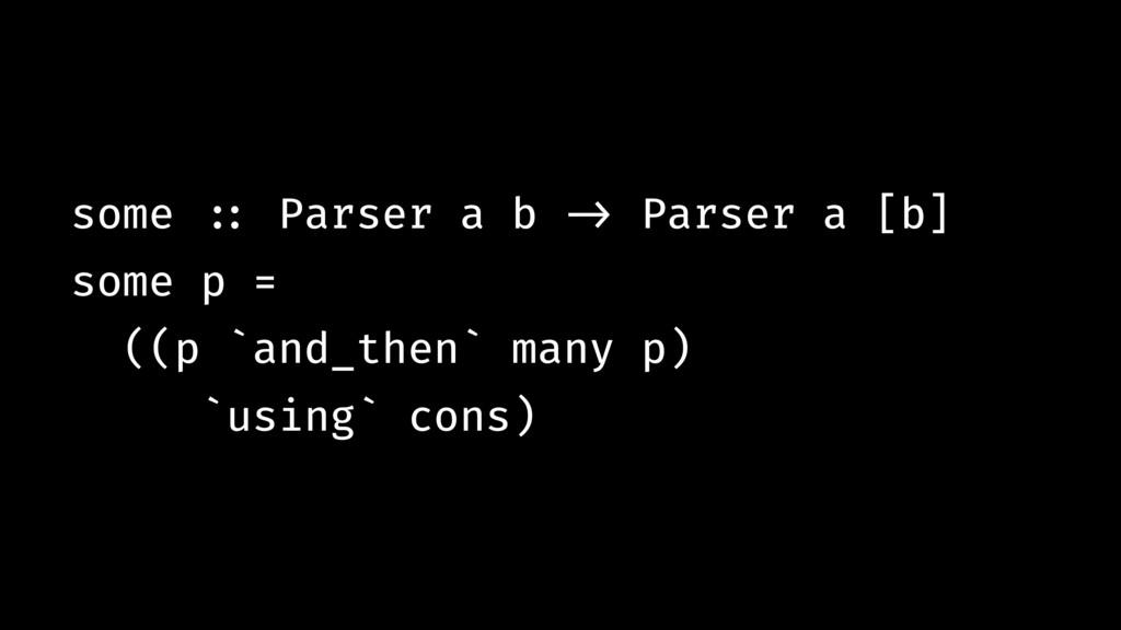 some !:: Parser a b !-> Parser a [b] some p = (...