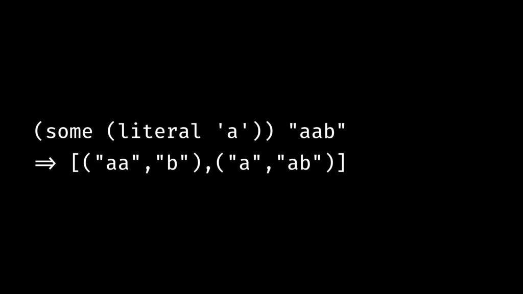 """(some (literal 'a')) """"aab"""" !=> [(""""aa"""",""""b""""),(""""a""""..."""