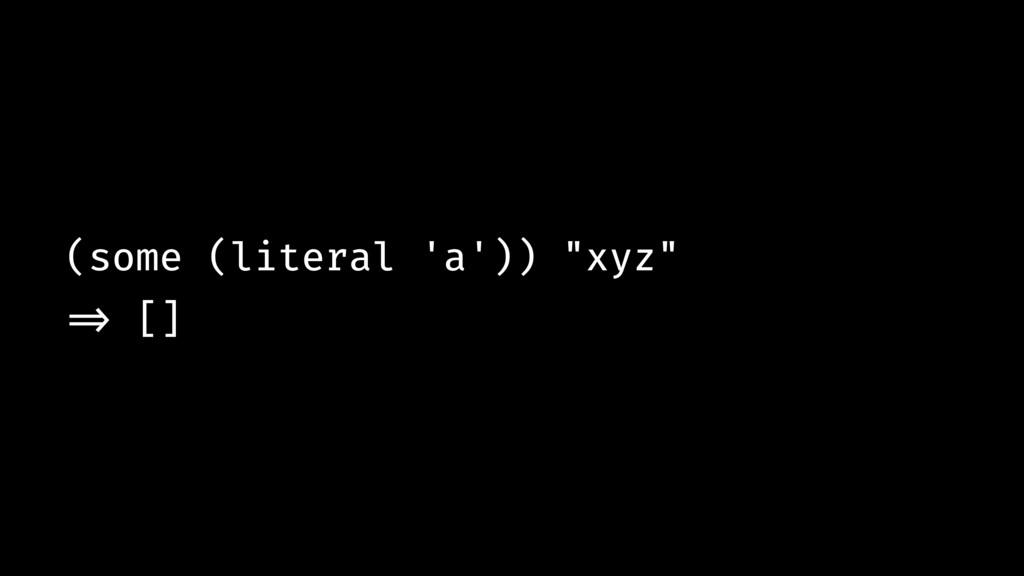 """(some (literal 'a')) """"xyz"""" !=> []"""