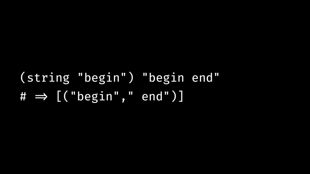 "(string ""begin"") ""begin end"" # !=> [(""begin"","" ..."