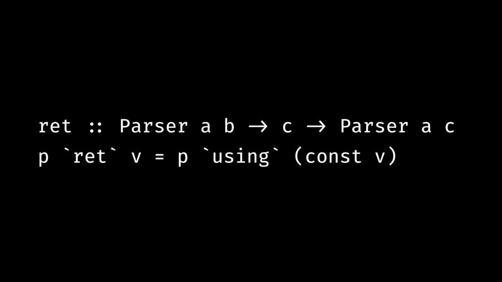 ret !:: Parser a b !-> c !-> Parser a c p `ret`...