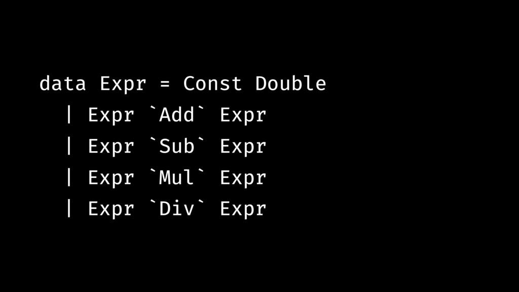 data Expr = Const Double | Expr `Add` Expr | Ex...