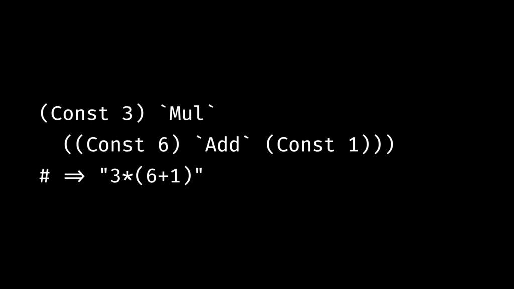 (Const 3) `Mul` ((Const 6) `Add` (Const 1))) # ...