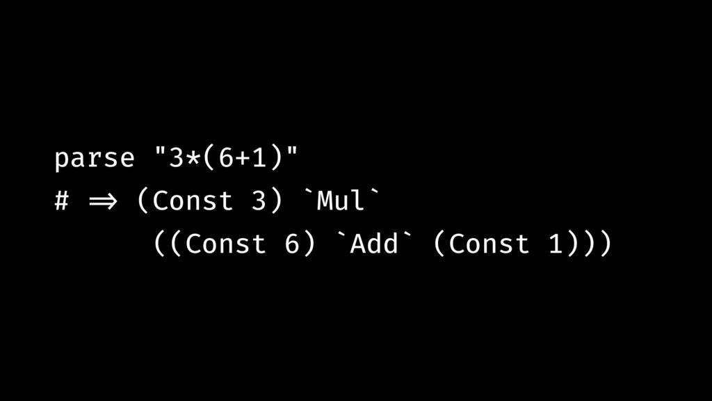 """parse """"3*(6+1)"""" # !=> (Const 3) `Mul` ((Const 6..."""