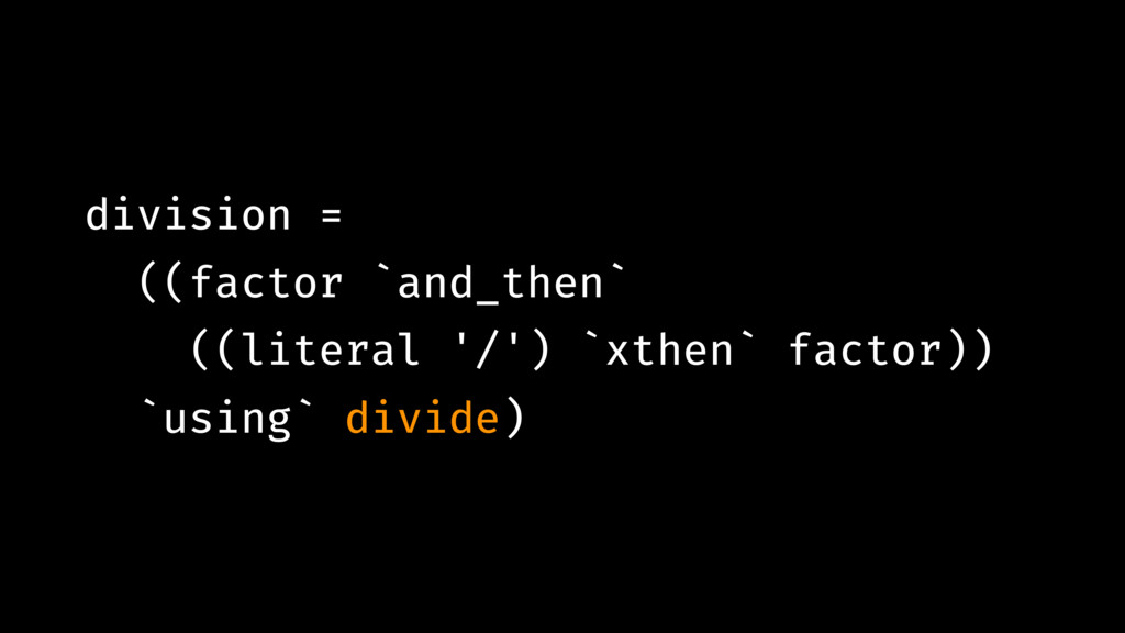 division = ((factor `and_then` ((literal '/') `...